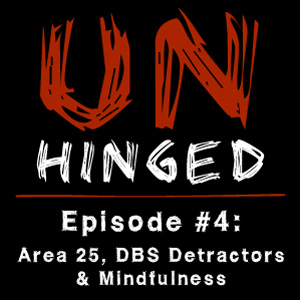 Unhinged Episode #004: Area 25, DBS Detractors & Mindfulness