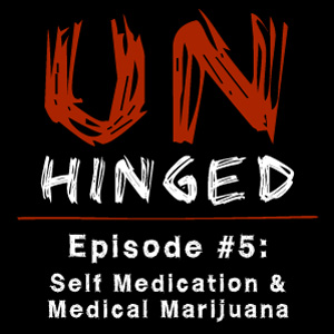 Unhinged Episode #005: Self-Medication & Medical Marijuana