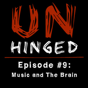 Unhinged Episode #009: Music and the Brain