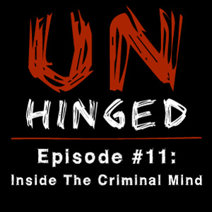 Unhinged Episode #011: Inside the Criminal Mind