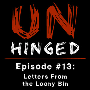 Unhinged Episode #013: Letters From the Loony Bin