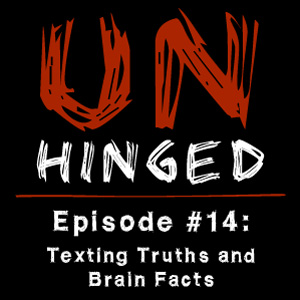 Unhinged Episode #014: Texting Truths and Brain Facts