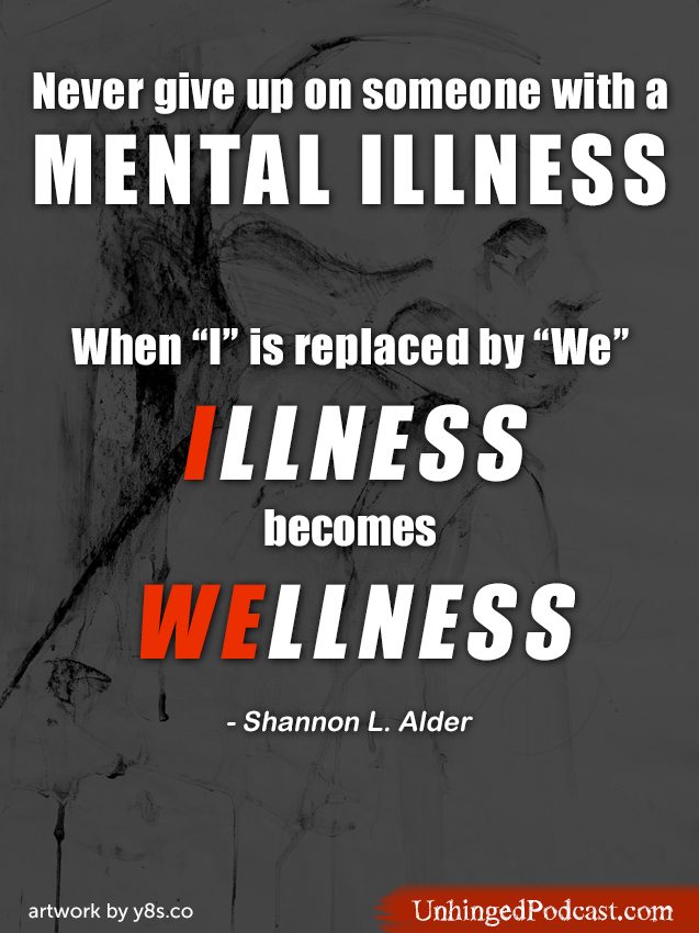 Never give up on someone with a mental illness. When I is replaced by We, Illness becomes Wellness.