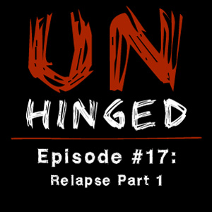 Unhinged Episode #017: Relapse Part 1