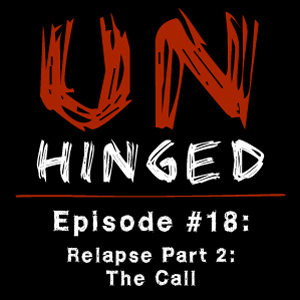 Unhinged Episode #018: Relapse Part 2 – The Call