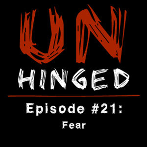 Unhinged Episode #021: Fear