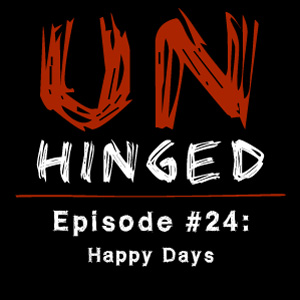 Unhinged Episode #024: Happy Days