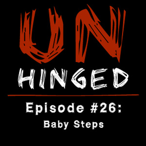 Unhinged Episode #026: Baby Steps