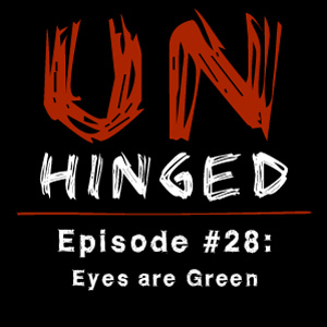 Unhinged Episode #028: Eyes are Green