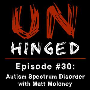 Unhinged Episode #030: Autism Spectrum Disorder with Matt Moloney