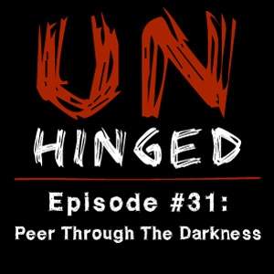 Unhinged Episode #031: Peer Through The Darkness