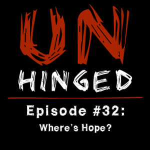 Unhinged Episode #032: Where's Hope?