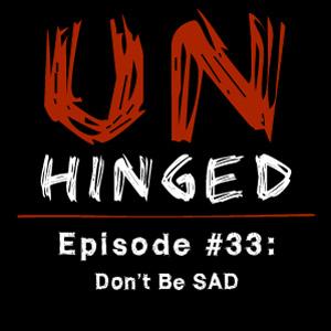 Unhinged Episode #033: Don't be SAD