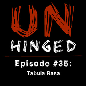 Unhinged Episode #035: Tabula Rasa