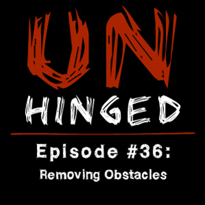 Unhinged Episode #036: Removing Obstacles