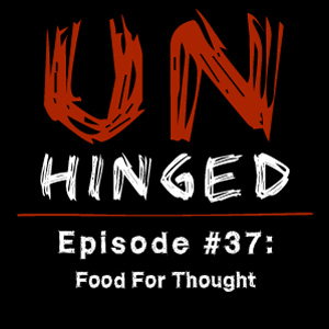 Unhinged Episode #037: Food For Thought