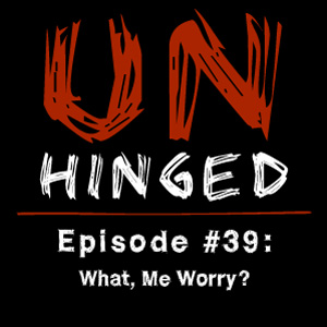 Unhinged Episode #039: What, Me Worry?