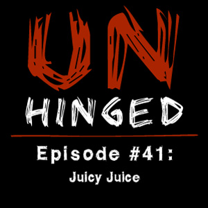 Unhinged Episode #041: Juicy Juice