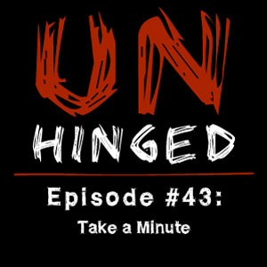 Unhinged Episode #043: Take a Minute