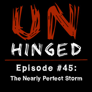 Unhinged Episode #045: The Nearly Perfect Storm