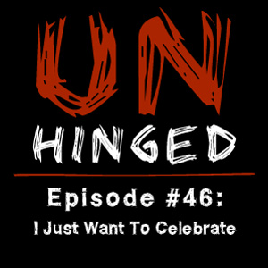 Unhinged Episode #046: I Just Want To Celebrate