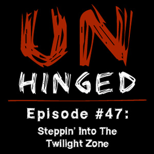 Unhinged Episode #047: Steppin' Into The Twilight Zone