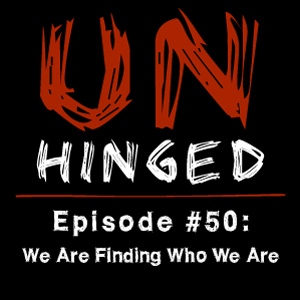 Unhinged Episode #050: We Are Finding Who We Are