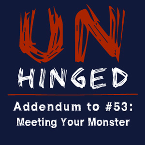 Unhinged Addendum to #053: Meeting Your Monster