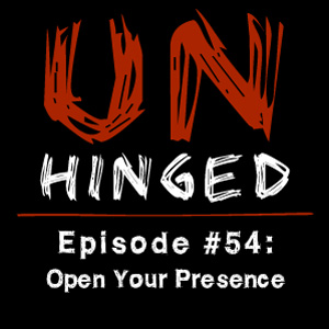 Unhinged Episode #054: Open Your Presence