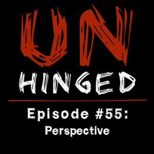 Unhinged Episode #055: Perspective