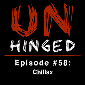 Unhinged Episode #058: Chillax