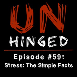 Unhinged Episode #059: Stress – The Simple Facts